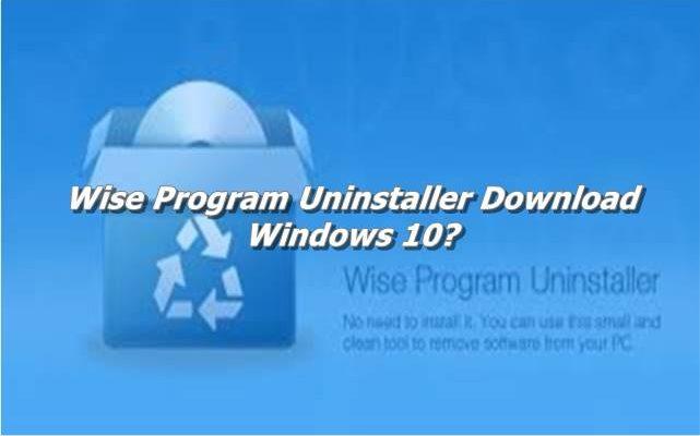 Wise Program Uninstaller Download Windows 10